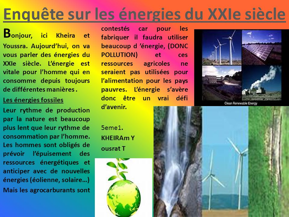 Enquête sur les énergies du XXIe siècle B onjour, ici Kheira et Youssra. Aujourdhui, on va vous parler des énergies du XXIe siècle. Lénergie est vital