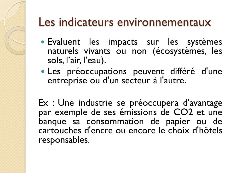 Les indicateurs environnementaux Evaluent les impacts sur les systèmes naturels vivants ou non (écosystèmes, les sols, lair, leau).