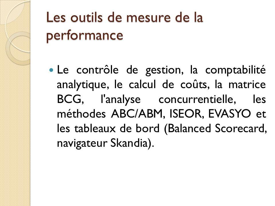 Les outils de mesure de la performance Le contrôle de gestion, la comptabilité analytique, le calcul de coûts, la matrice BCG, l analyse concurrentielle, les méthodes ABC/ABM, ISEOR, EVASYO et les tableaux de bord (Balanced Scorecard, navigateur Skandia).