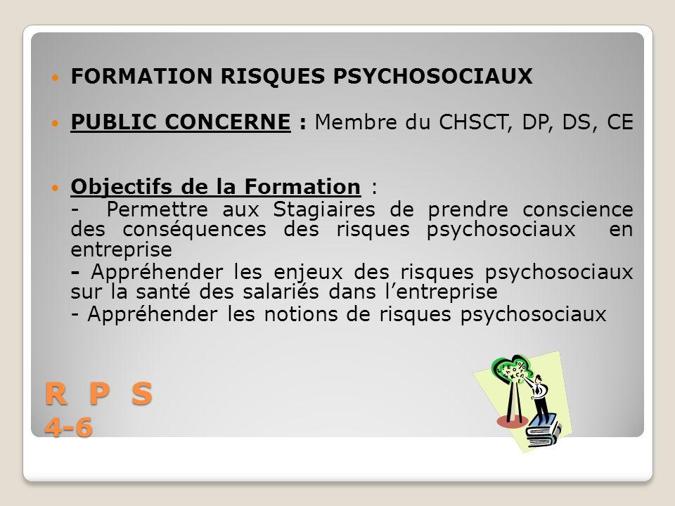 R P S 4-6 FORMATION RISQUES PSYCHOSOCIAUX PUBLIC CONCERNE : Membre du CHSCT, DP, DS, CE Objectifs de la Formation : - Permettre aux Stagiaires de pren