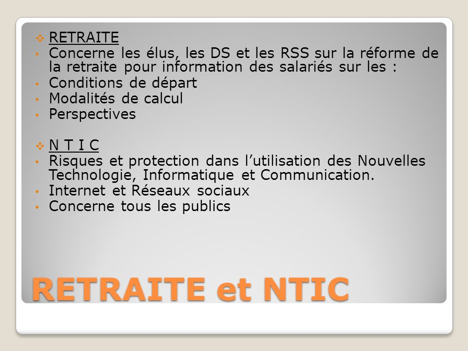 RETRAITE et NTIC RETRAITE Concerne les élus, les DS et les RSS sur la réforme de la retraite pour information des salariés sur les : Conditions de dép