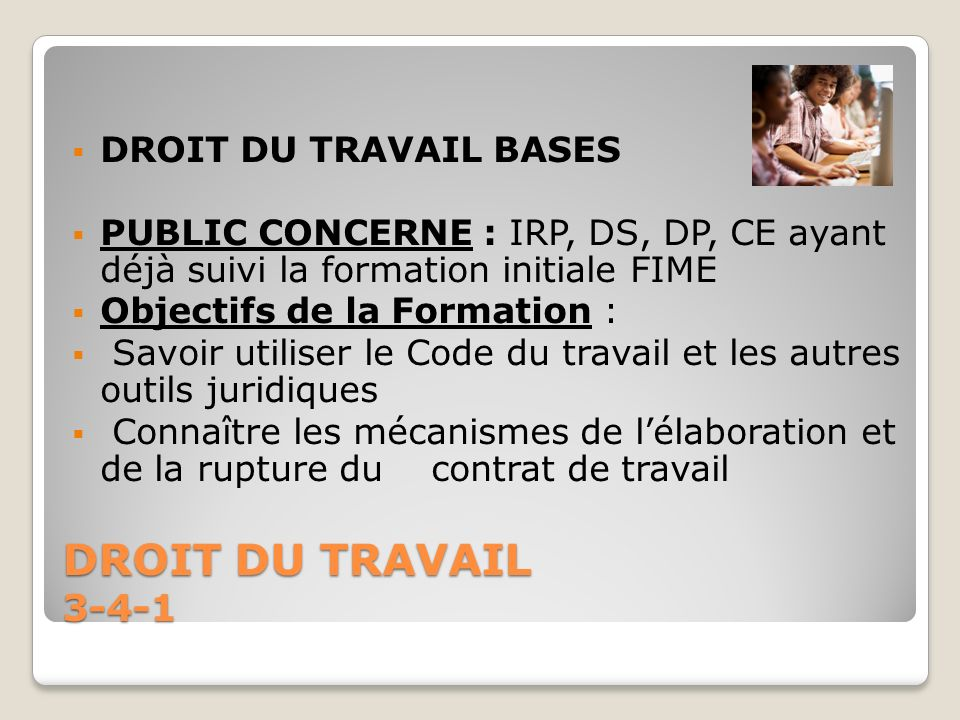 DROIT DU TRAVAIL 3-4-1 DROIT DU TRAVAIL BASES PUBLIC CONCERNE : IRP, DS, DP, CE ayant déjà suivi la formation initiale FIME Objectifs de la Formation