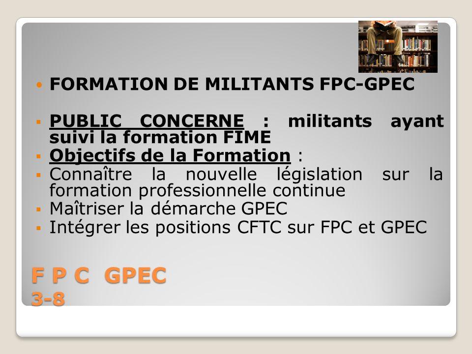 F P C GPEC 3-8 FORMATION DE MILITANTS FPC-GPEC PUBLIC CONCERNE : militants ayant suivi la formation FIME Objectifs de la Formation : Connaître la nouv