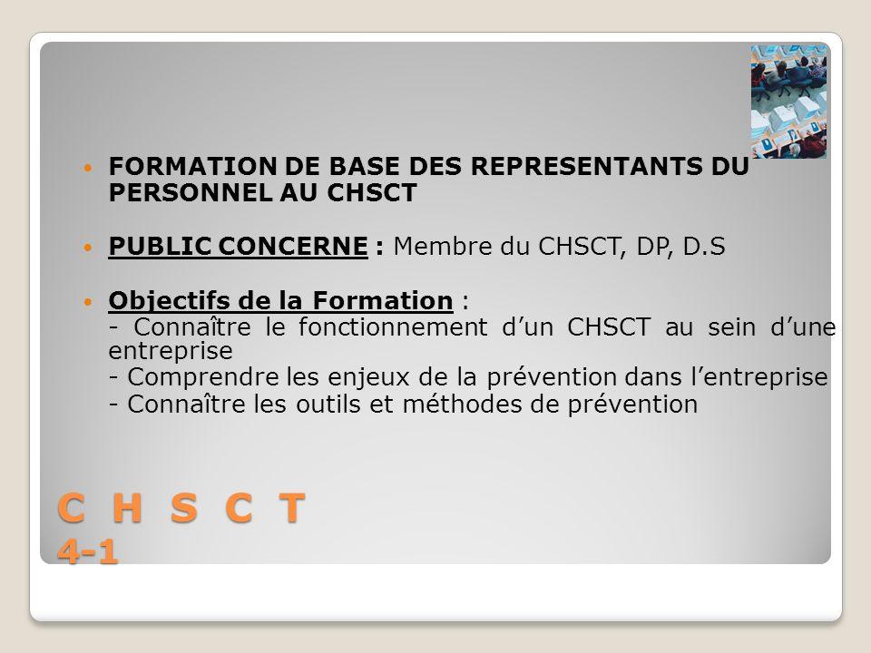 C H S C T 4-1 FORMATION DE BASE DES REPRESENTANTS DU PERSONNEL AU CHSCT PUBLIC CONCERNE : Membre du CHSCT, DP, D.S Objectifs de la Formation : - Conna