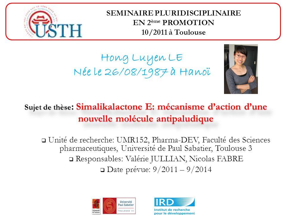 Hong Luyen LE Née le 26/08/1987 à Hanoï Unité de recherche: UMR152, Pharma-DEV, Faculté des Sciences pharmaceutiques, Université de Paul Sabatier, Toulouse 3 Responsables: Valérie JULLIAN, Nicolas FABRE Date prévue: 9/2011 – 9/2014 SEMINAIRE PLURIDISCIPLINAIRE EN 2 ème PROMOTION 10/2011 à Toulouse Sujet de thèse : Simalikalactone E: mécanisme daction dune nouvelle molécule antipaludique