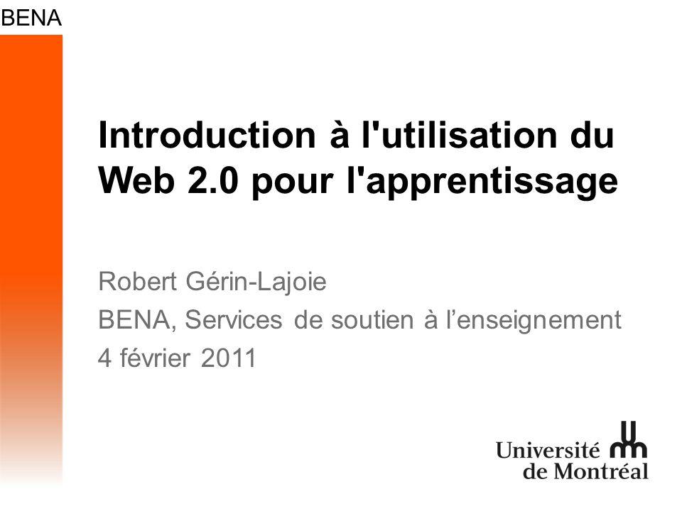 Introduction à l'utilisation du Web 2.0 pour l'apprentissage Robert Gérin-Lajoie BENA, Services de soutien à lenseignement 4 février 2011
