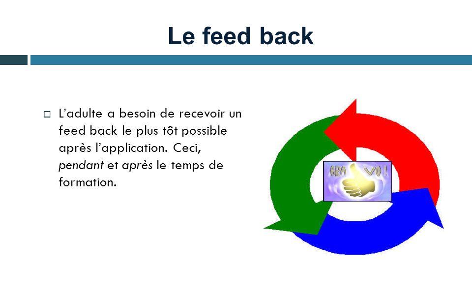 Le feed back Ladulte a besoin de recevoir un feed back le plus tôt possible après lapplication. Ceci, pendant et après le temps de formation.