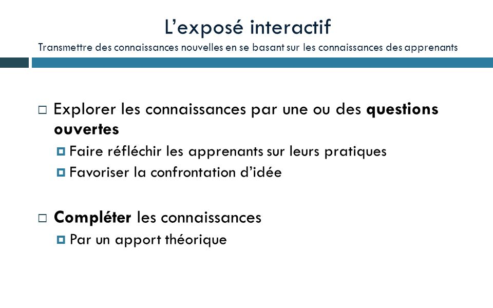 Lexposé interactif Transmettre des connaissances nouvelles en se basant sur les connaissances des apprenants Explorer les connaissances par une ou des