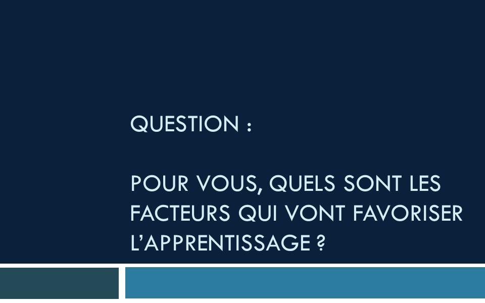 QUESTION : POUR VOUS, QUELS SONT LES FACTEURS QUI VONT FAVORISER LAPPRENTISSAGE ?