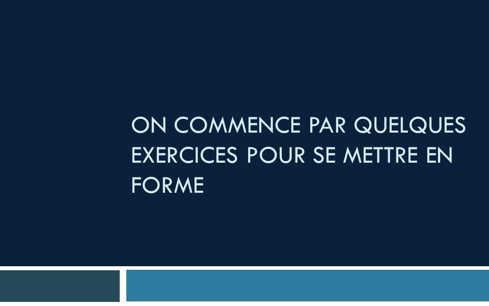 ON COMMENCE PAR QUELQUES EXERCICES POUR SE METTRE EN FORME