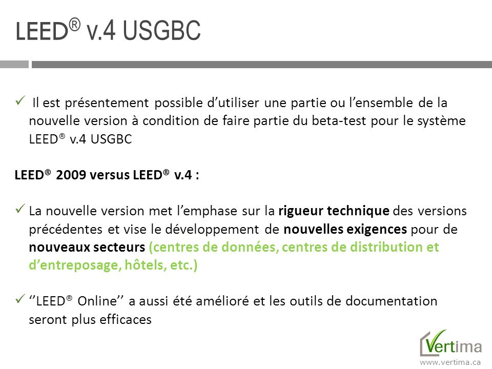 www.vertima.ca LEED ® v.4 USGBC Il est présentement possible dutiliser une partie ou lensemble de la nouvelle version à condition de faire partie du b