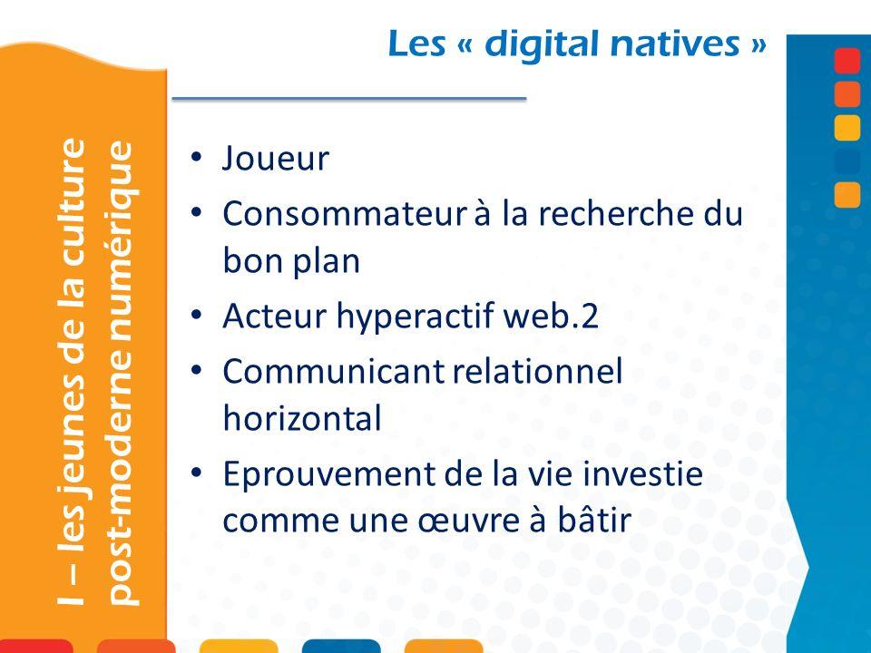 I – les jeunes de la culture post-moderne numérique Les « digital natives » Joueur Consommateur à la recherche du bon plan Acteur hyperactif web.2 Communicant relationnel horizontal Eprouvement de la vie investie comme une œuvre à bâtir