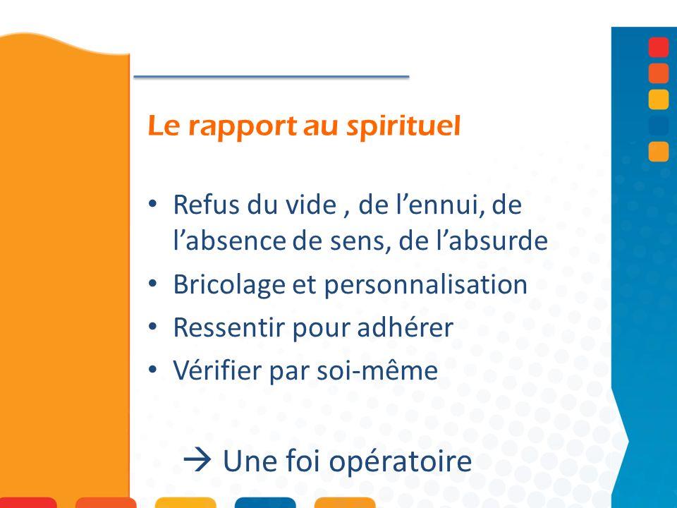 Le rapport au spirituel Refus du vide, de lennui, de labsence de sens, de labsurde Bricolage et personnalisation Ressentir pour adhérer Vérifier par soi-même Une foi opératoire