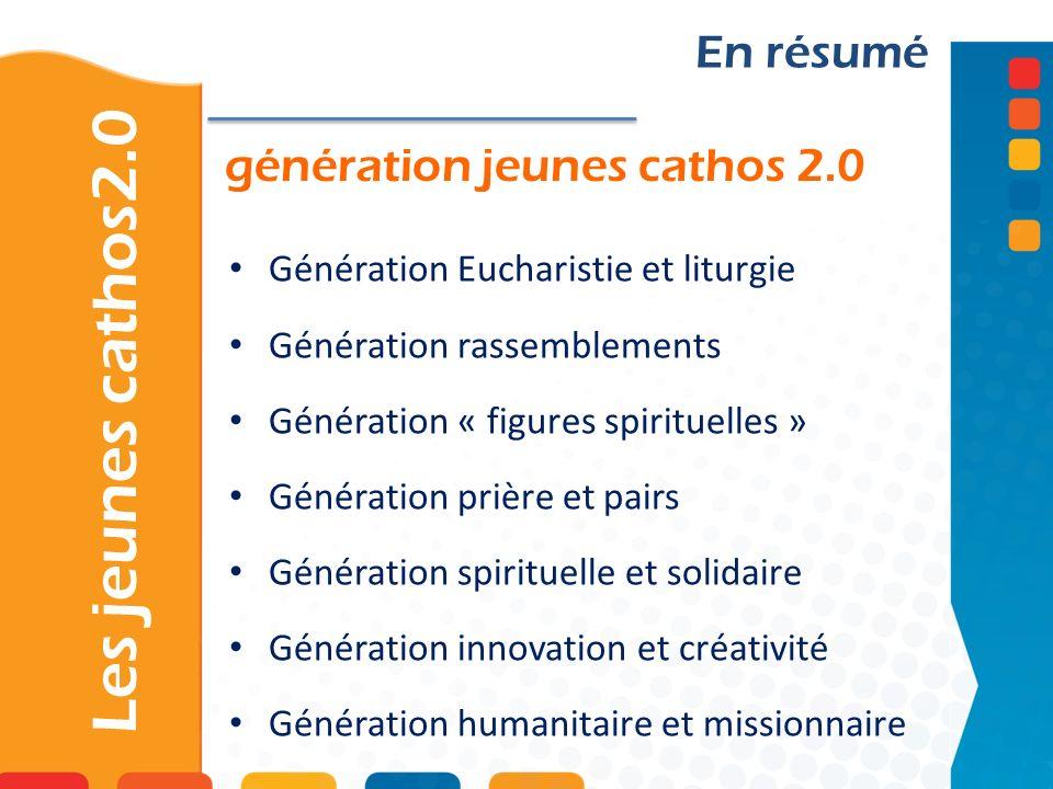 génération jeunes cathos 2.0 Les jeunes cathos2.0 En résumé Génération Eucharistie et liturgie Génération rassemblements Génération « figures spirituelles » Génération prière et pairs Génération spirituelle et solidaire Génération innovation et créativité Génération humanitaire et missionnaire