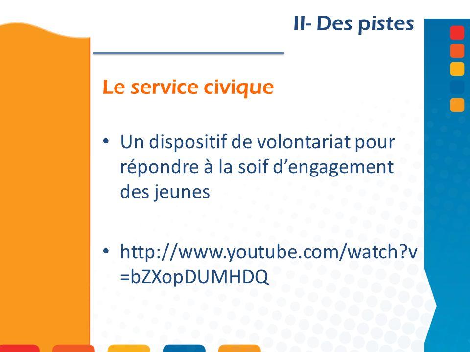 Le service civique II- Des pistes Un dispositif de volontariat pour répondre à la soif dengagement des jeunes http://www.youtube.com/watch?v =bZXopDUMHDQ