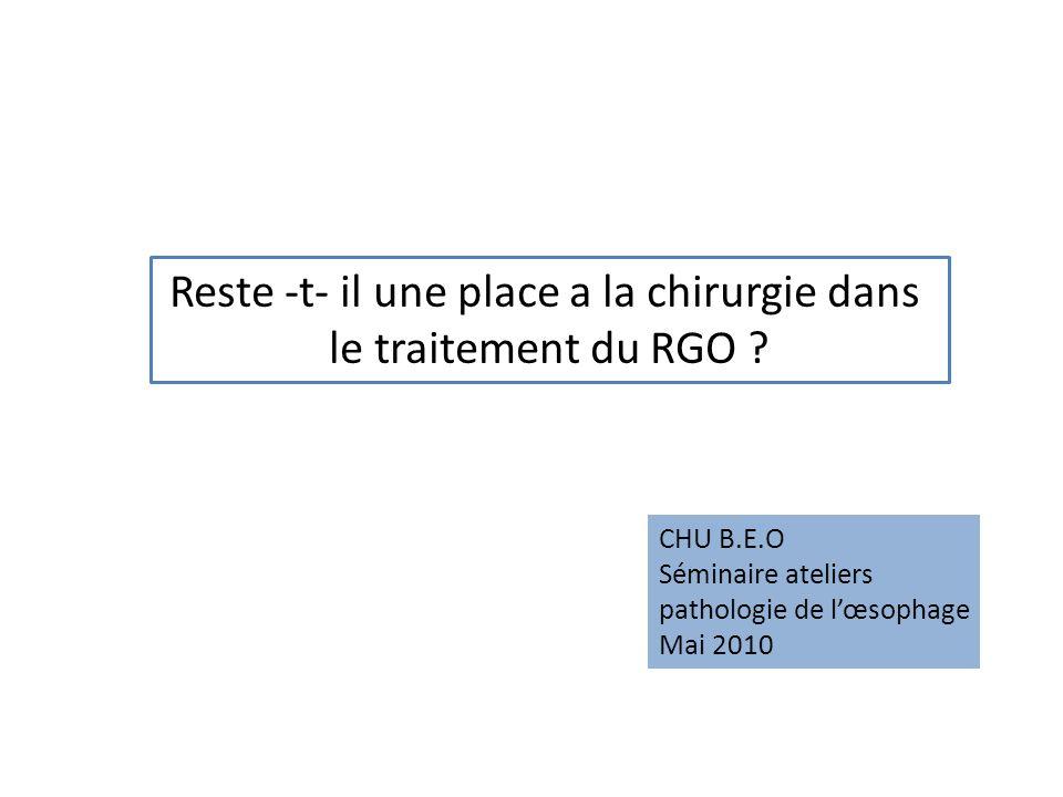 Reste -t- il une place a la chirurgie dans le traitement du RGO ? CHU B.E.O Séminaire ateliers pathologie de lœsophage Mai 2010