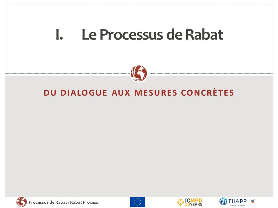 Processus de Rabat / Rabat Process DU DIALOGUE AUX MESURES CONCRÈTES I.Le Processus de Rabat