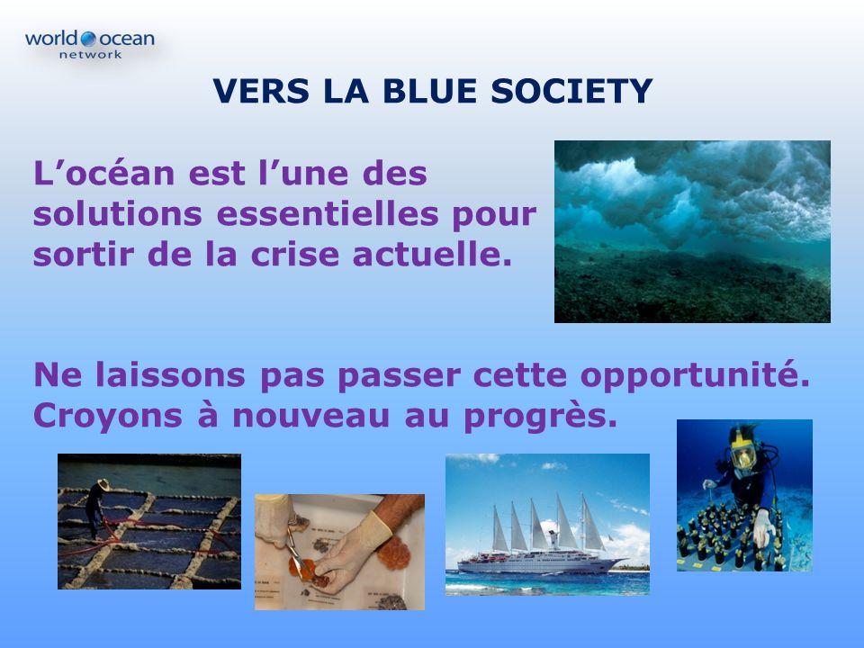 VERS LA BLUE SOCIETY Locéan est lune des solutions essentielles pour sortir de la crise actuelle. Ne laissons pas passer cette opportunité. Croyons à