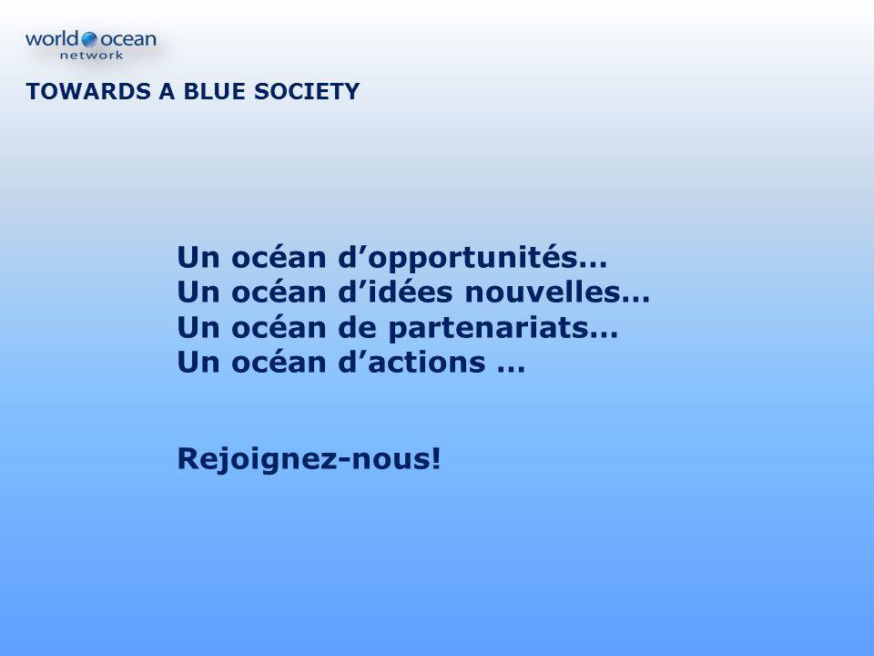 TOWARDS A BLUE SOCIETY Un océan dopportunités… Un océan didées nouvelles… Un océan de partenariats… Un océan dactions … Rejoignez-nous!