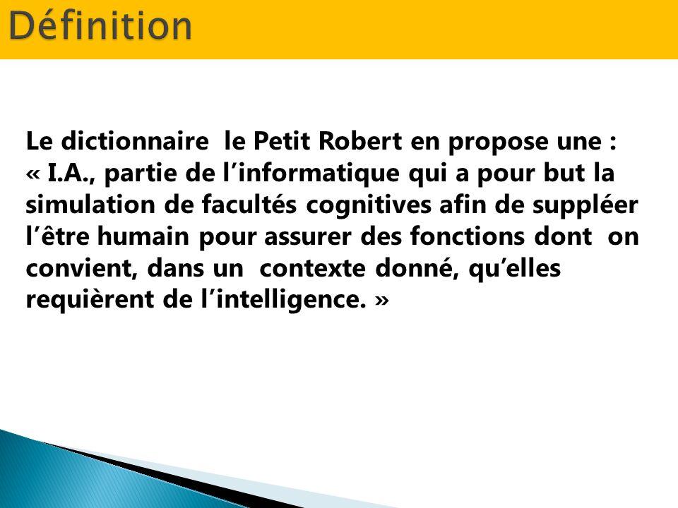 Le dictionnaire le Petit Robert en propose une : « I.A., partie de linformatique qui a pour but la simulation de facultés cognitives afin de suppléer lêtre humain pour assurer des fonctions dont on convient, dans un contexte donné, quelles requièrent de lintelligence.