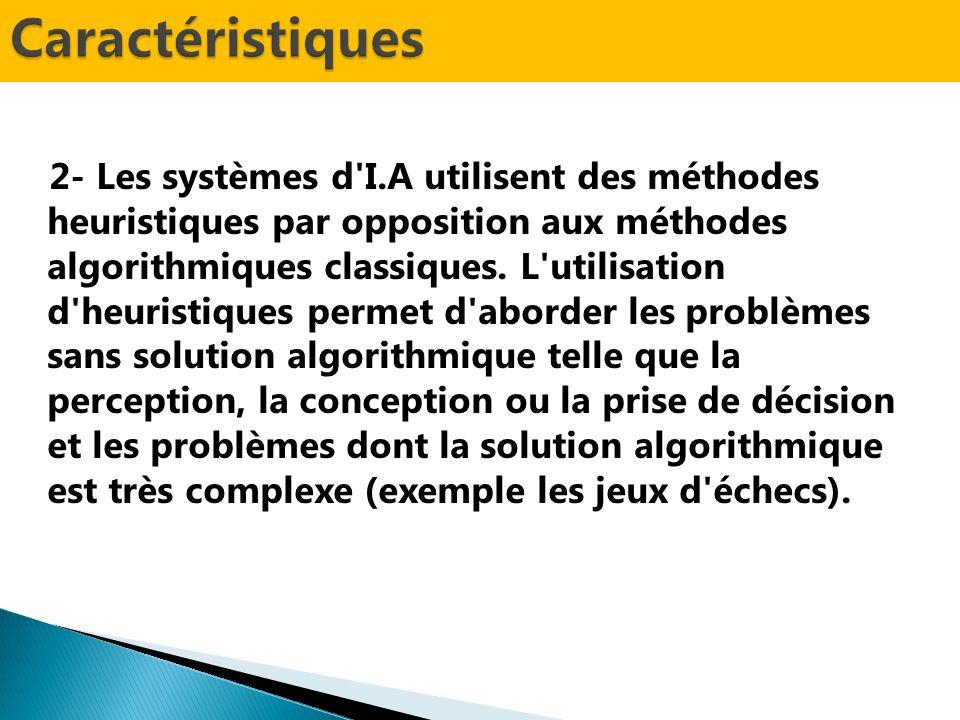 2- Les systèmes d'I.A utilisent des méthodes heuristiques par opposition aux méthodes algorithmiques classiques. L'utilisation d'heuristiques permet d