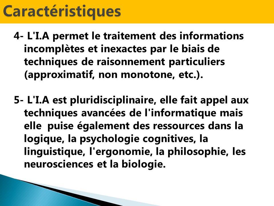 4- L I.A permet le traitement des informations incomplètes et inexactes par le biais de techniques de raisonnement particuliers (approximatif, non monotone, etc.).