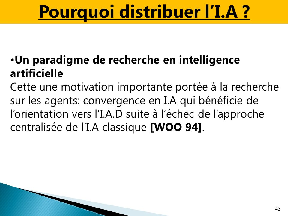 43 Un paradigme de recherche en intelligence artificielle Cette une motivation importante portée à la recherche sur les agents: convergence en I.A qui bénéficie de lorientation vers lI.A.D suite à léchec de lapproche centralisée de lI.A classique [WOO 94].