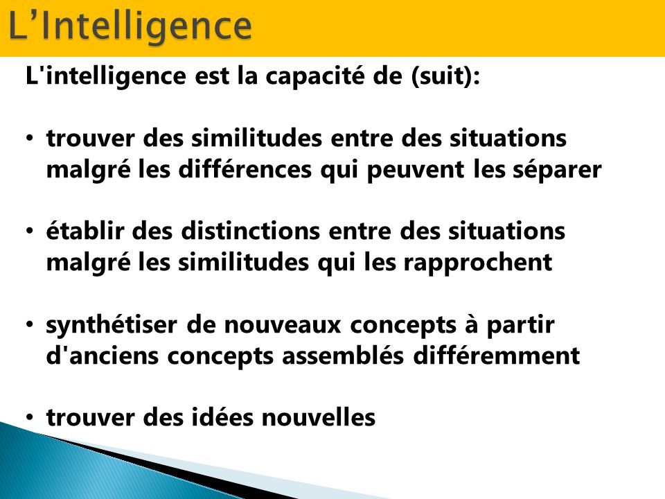 L'intelligence est la capacité de (suit): trouver des similitudes entre des situations malgré les différences qui peuvent les séparer établir des dist