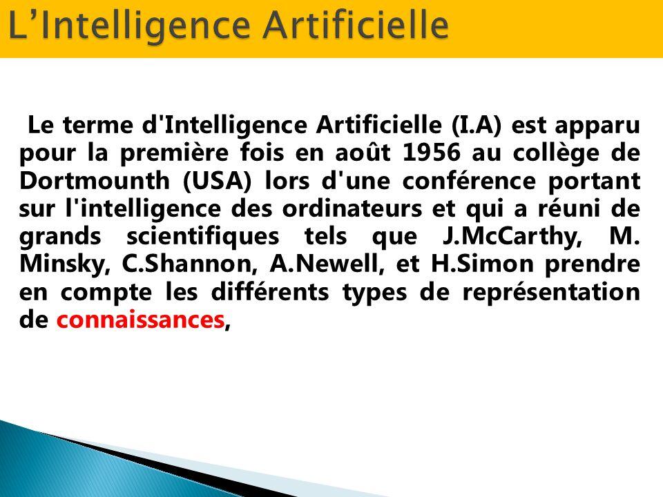 Le terme d Intelligence Artificielle (I.A) est apparu pour la première fois en août 1956 au collège de Dortmounth (USA) lors d une conférence portant sur l intelligence des ordinateurs et qui a réuni de grands scientifiques tels que J.McCarthy, M.