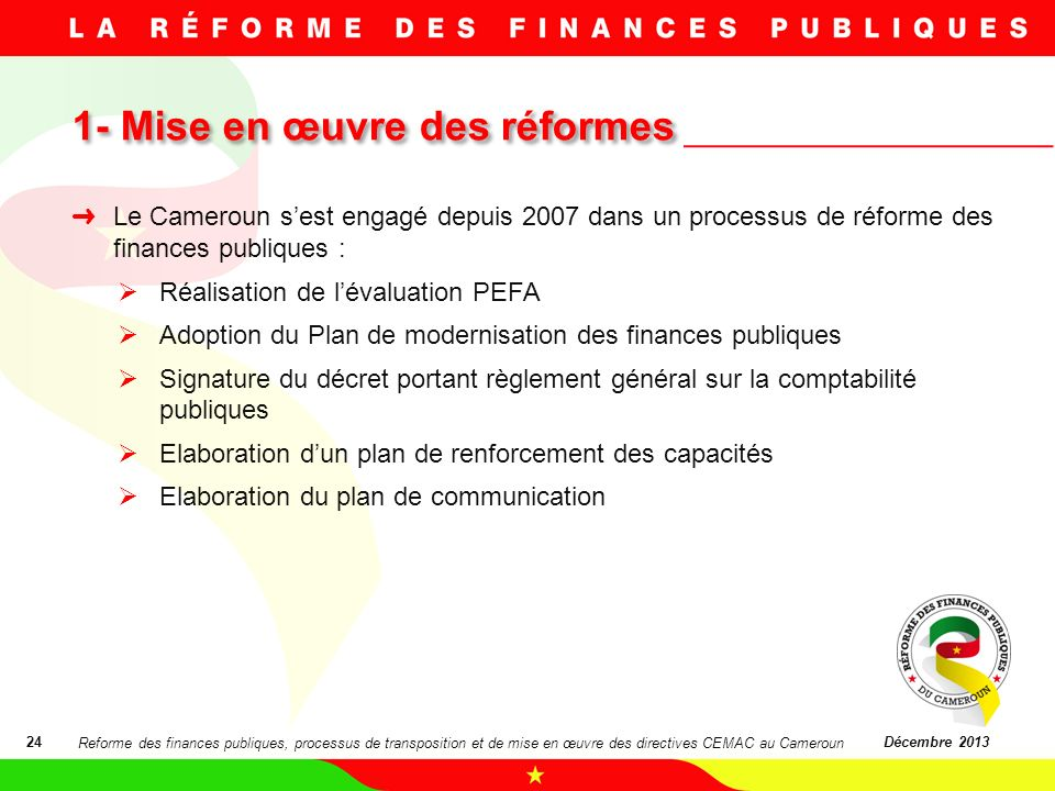1- Mise en œuvre des réformes 1- Mise en œuvre des réformes 24Décembre 2013 Le Cameroun sest engagé depuis 2007 dans un processus de réforme des finan