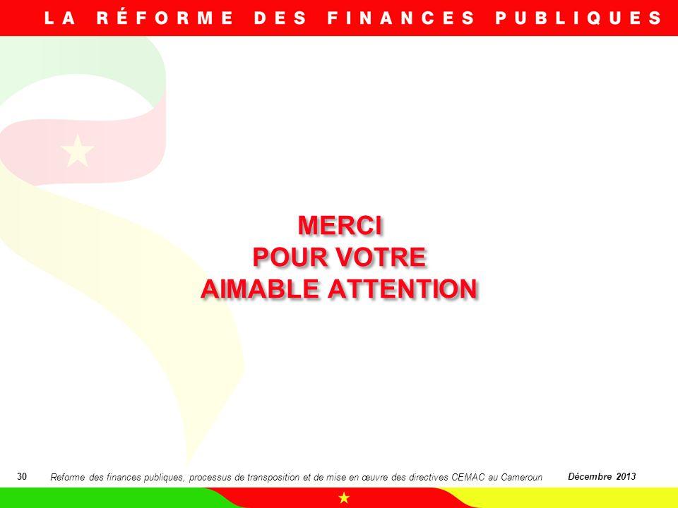 MERCI POUR VOTRE AIMABLE ATTENTION 30Décembre 2013 Reforme des finances publiques, processus de transposition et de mise en œuvre des directives CEMAC