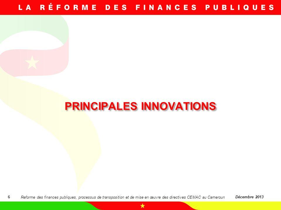 PRINCIPALES INNOVATIONS 6Décembre 2013 Reforme des finances publiques, processus de transposition et de mise en œuvre des directives CEMAC au Cameroun