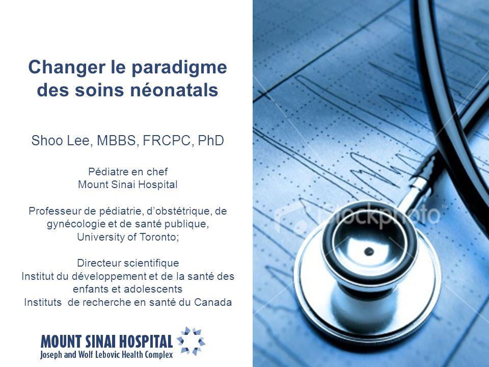 Changer le paradigme des soins néonatals Shoo Lee, MBBS, FRCPC, PhD Pédiatre en chef Mount Sinai Hospital Professeur de pédiatrie, dobstétrique, de gy
