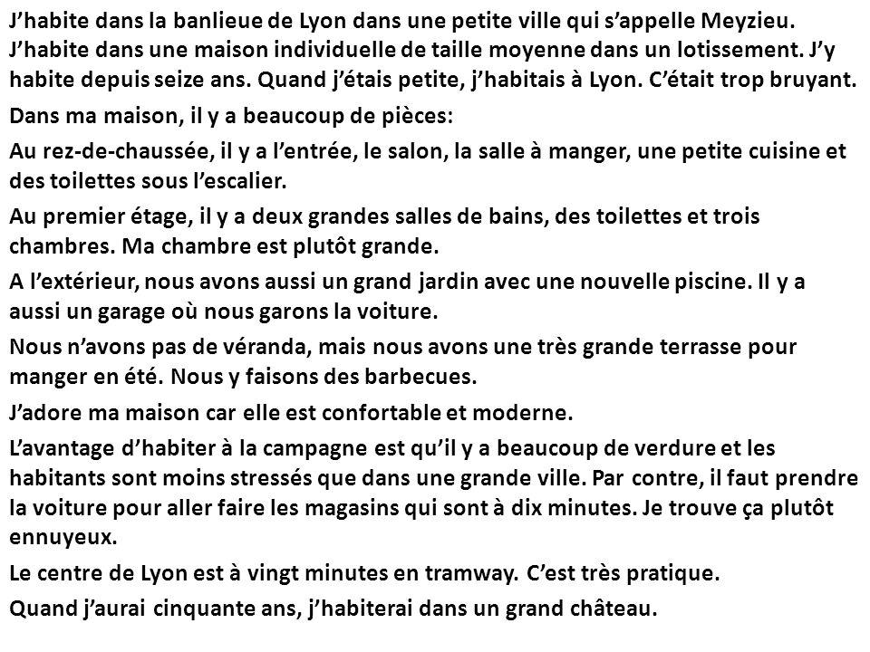 Jhabite dans la banlieue de Lyon dans une petite ville qui sappelle Meyzieu. Jhabite dans une maison individuelle de taille moyenne dans un lotissemen