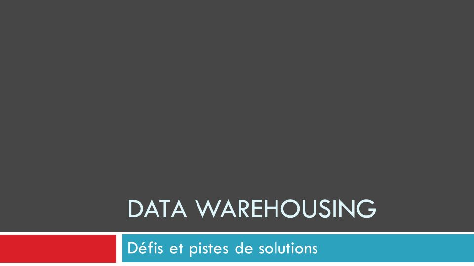 DATA WAREHOUSING Défis et pistes de solutions