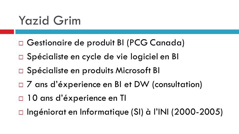 Yazid Grim Gestionaire de produit BI (PCG Canada) Spécialiste en cycle de vie logiciel en BI Spécialiste en produits Microsoft BI 7 ans déxperience en