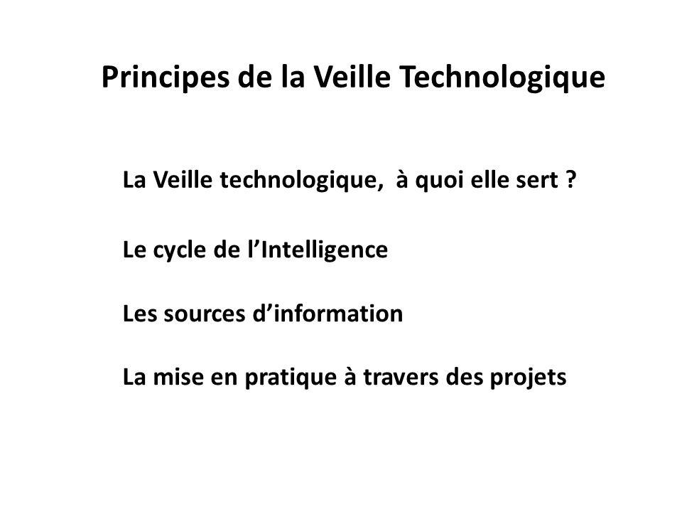 Principes de la Veille Technologique La Veille technologique, à quoi elle sert ? Le cycle de lIntelligence Les sources dinformation La mise en pratiqu