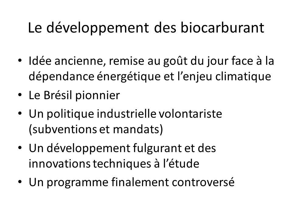 Le développement des biocarburant Idée ancienne, remise au goût du jour face à la dépendance énergétique et lenjeu climatique Le Brésil pionnier Un politique industrielle volontariste (subventions et mandats) Un développement fulgurant et des innovations techniques à létude Un programme finalement controversé