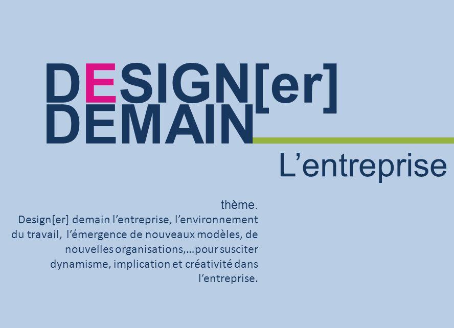 thème. Design[er] demain lentreprise, lenvironnement du travail, lémergence de nouveaux modèles, de nouvelles organisations,…pour susciter dynamisme,