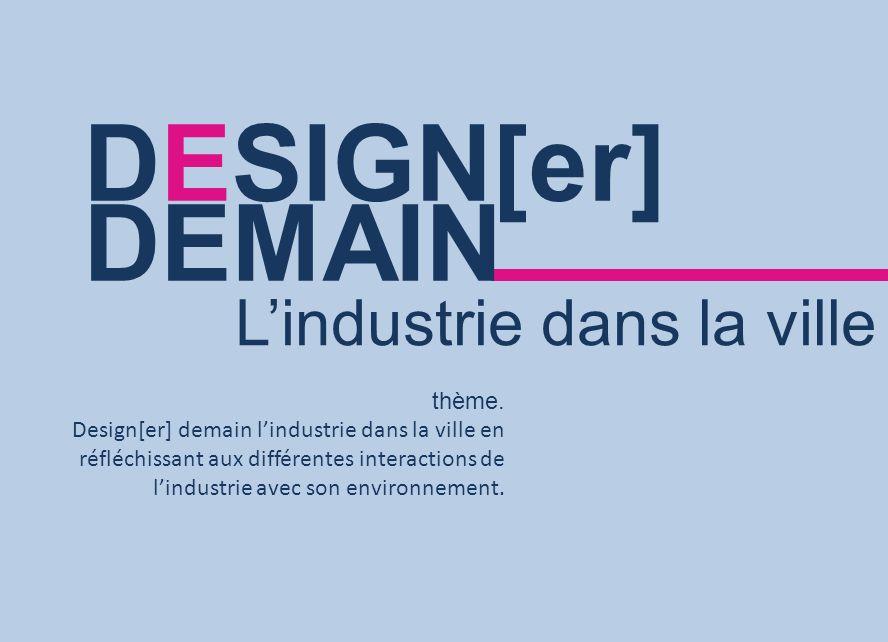 thème. Design[er] demain lindustrie dans la ville en réfléchissant aux différentes interactions de lindustrie avec son environnement. DESIGN[er] DEMAI