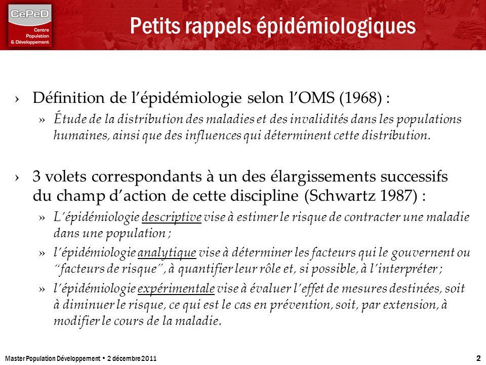 Master Population Développement 2 décembre 2011 2 Petits rappels épidémiologiques Définition de lépidémiologie selon lOMS (1968) : » Étude de la distr