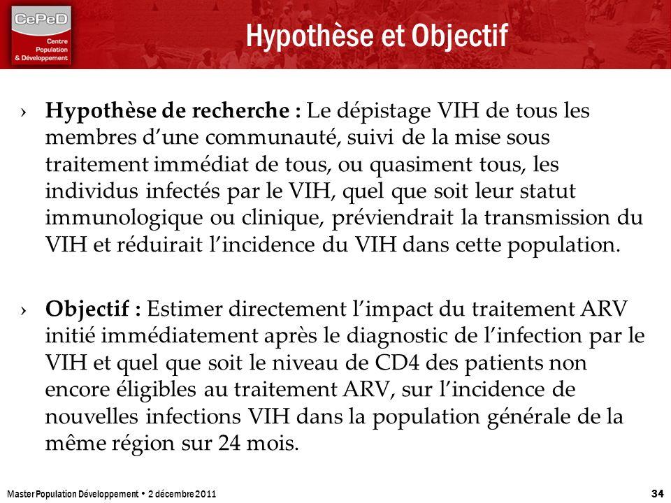Hypothèse et Objectif Hypothèse de recherche : Le dépistage VIH de tous les membres dune communauté, suivi de la mise sous traitement immédiat de tous