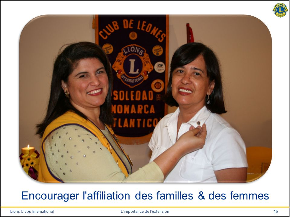 16Lions Clubs InternationalL importance de l extension Encourager l affiliation des familles & des femmes