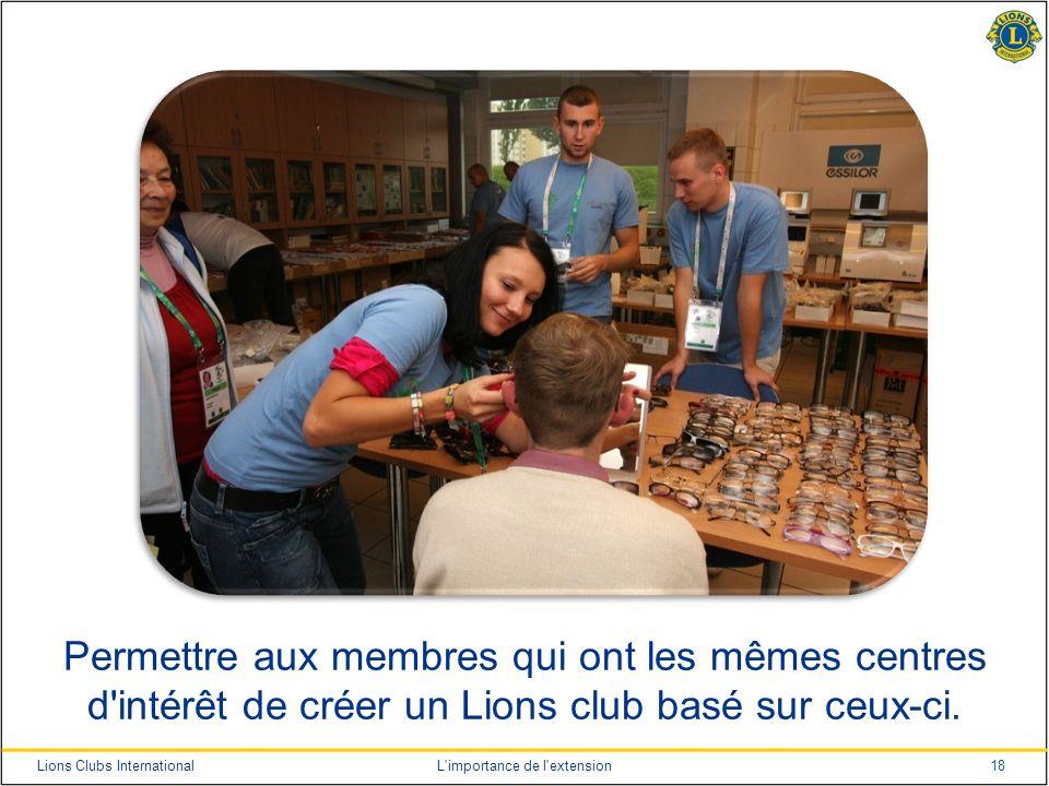 18Lions Clubs InternationalL'importance de l'extension Permettre aux membres qui ont les mêmes centres d'intérêt de créer un Lions club basé sur ceux-