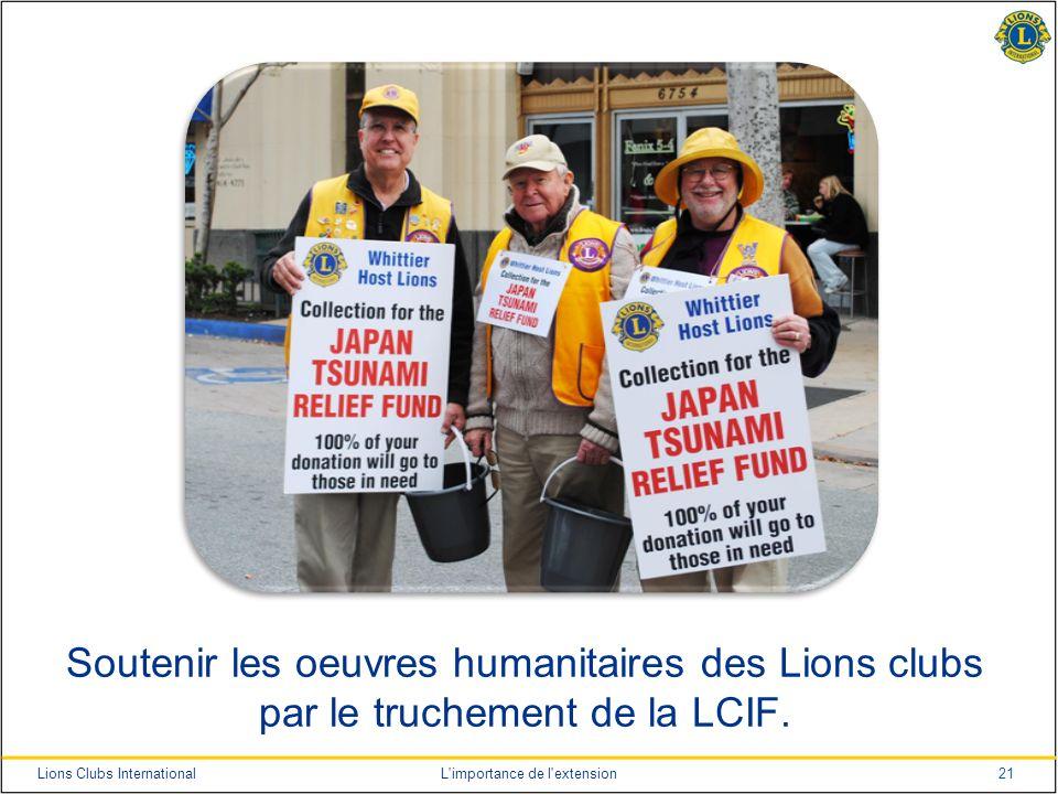 21Lions Clubs InternationalL'importance de l'extension Soutenir les oeuvres humanitaires des Lions clubs par le truchement de la LCIF.