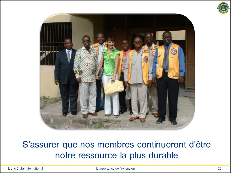 22Lions Clubs InternationalL importance de l extension S assurer que nos membres continueront d être notre ressource la plus durable