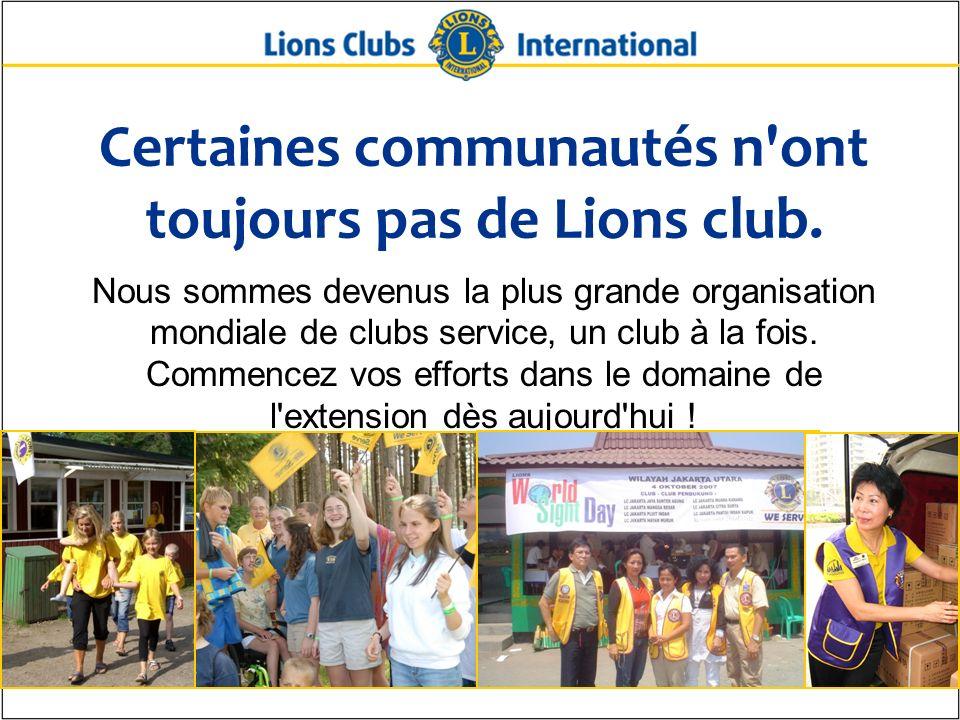 Certaines communautés n'ont toujours pas de Lions club. Nous sommes devenus la plus grande organisation mondiale de clubs service, un club à la fois.