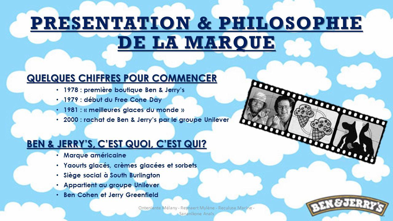 PRESENTATION & PHILOSOPHIE DE LA MARQUE QUELQUES CHIFFRES POUR COMMENCER 1978 : première boutique Ben & Jerrys 1979 : début du Free Cone Day 1981 : «