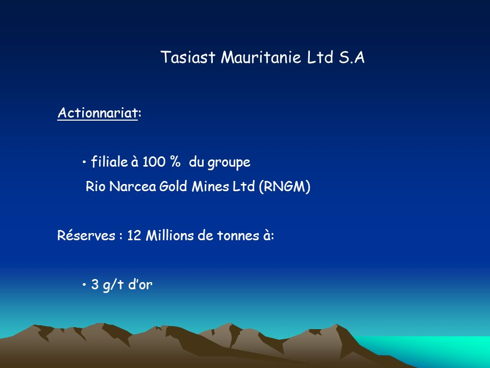Tasiast Mauritanie Ltd S.A Actionnariat: filiale à 100 % du groupe Rio Narcea Gold Mines Ltd (RNGM) Réserves : 12 Millions de tonnes à: 3 g/t dor