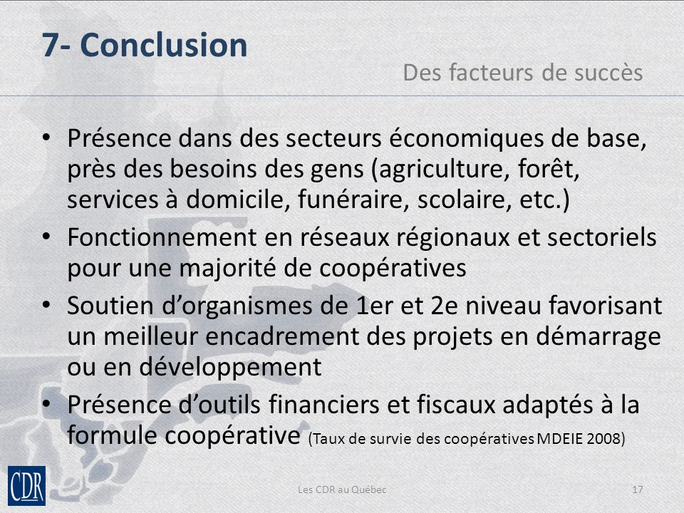 Les CDR au Québec17 Présence dans des secteurs économiques de base, près des besoins des gens (agriculture, forêt, services à domicile, funéraire, scolaire, etc.) Fonctionnement en réseaux régionaux et sectoriels pour une majorité de coopératives Soutien dorganismes de 1er et 2e niveau favorisant un meilleur encadrement des projets en démarrage ou en développement Présence doutils financiers et fiscaux adaptés à la formule coopérative (Taux de survie des coopératives MDEIE 2008) 7- Conclusion Des facteurs de succès